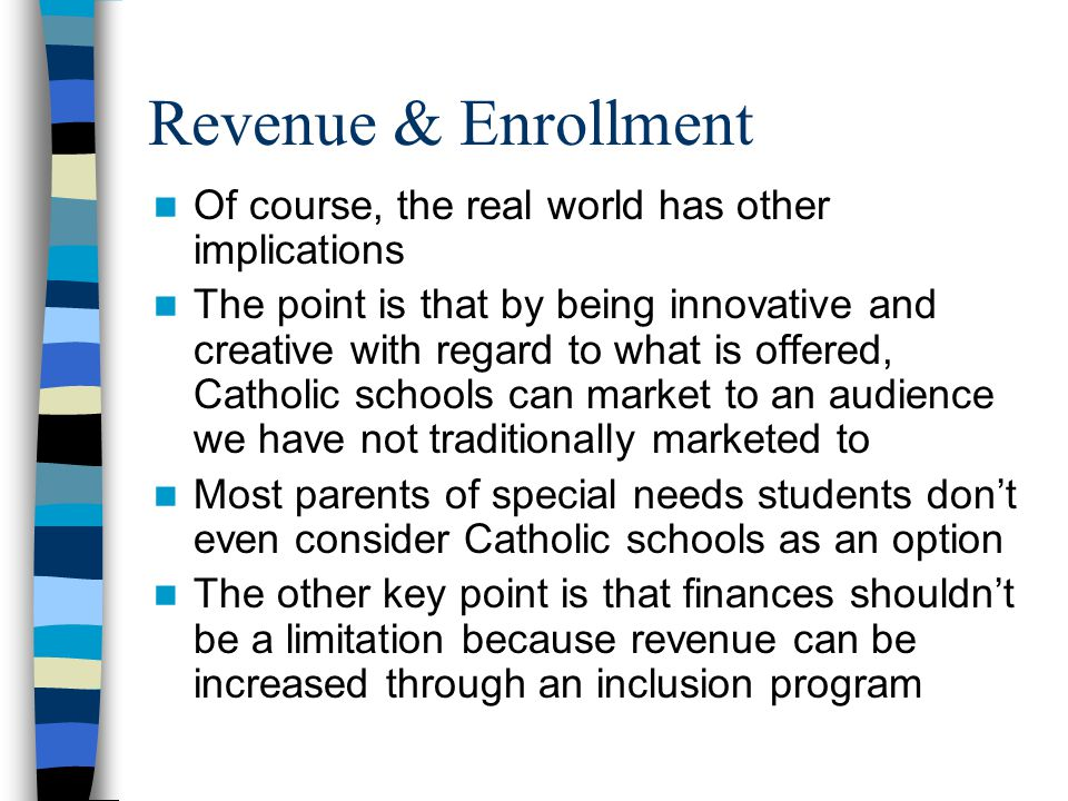Revenue & Enrollment Of course, the real world has other implications The point is that by being innovative and creative with regard to what is offered, Catholic schools can market to an audience we have not traditionally marketed to Most parents of special needs students don't even consider Catholic schools as an option The other key point is that finances shouldn't be a limitation because revenue can be increased through an inclusion program