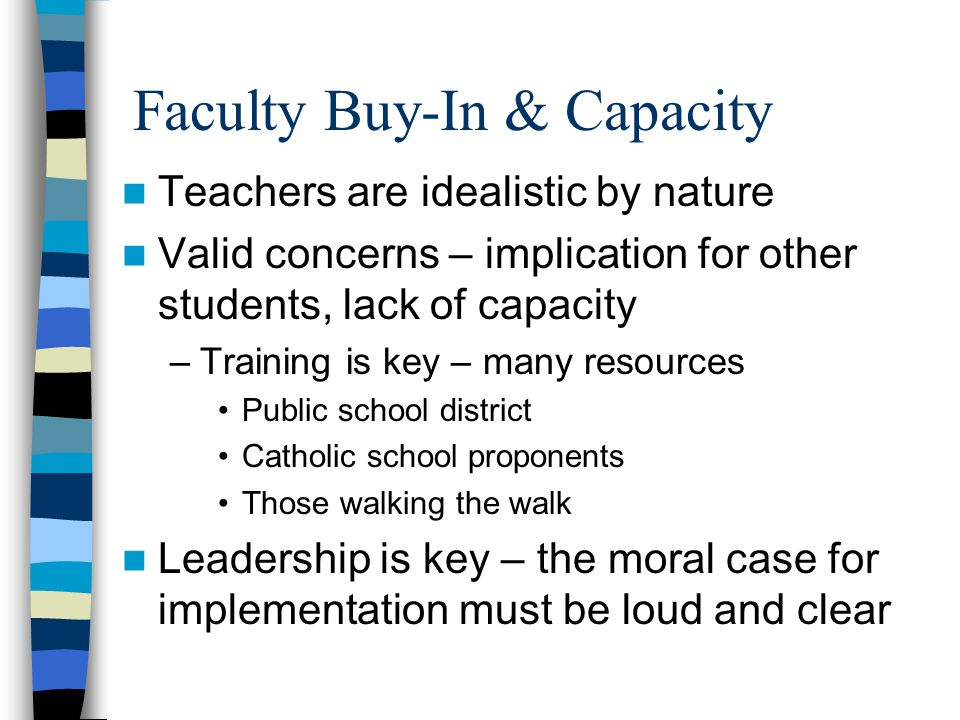 Faculty Buy-In & Capacity Teachers are idealistic by nature Valid concerns – implication for other students, lack of capacity –Training is key – many resources Public school district Catholic school proponents Those walking the walk Leadership is key – the moral case for implementation must be loud and clear