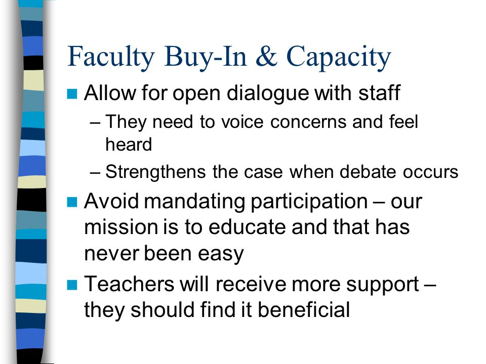 Faculty Buy-In & Capacity Allow for open dialogue with staff –They need to voice concerns and feel heard –Strengthens the case when debate occurs Avoid mandating participation – our mission is to educate and that has never been easy Teachers will receive more support – they should find it beneficial
