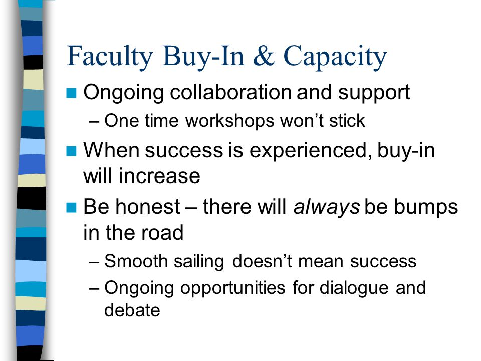 Faculty Buy-In & Capacity Ongoing collaboration and support –One time workshops won't stick When success is experienced, buy-in will increase Be honest – there will always be bumps in the road –Smooth sailing doesn't mean success –Ongoing opportunities for dialogue and debate