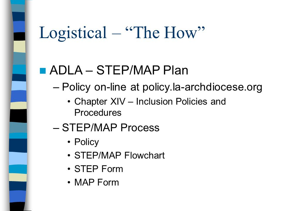 Logistical – The How ADLA – STEP/MAP Plan –Policy on-line at policy.la-archdiocese.org Chapter XIV – Inclusion Policies and Procedures –STEP/MAP Process Policy STEP/MAP Flowchart STEP Form MAP Form