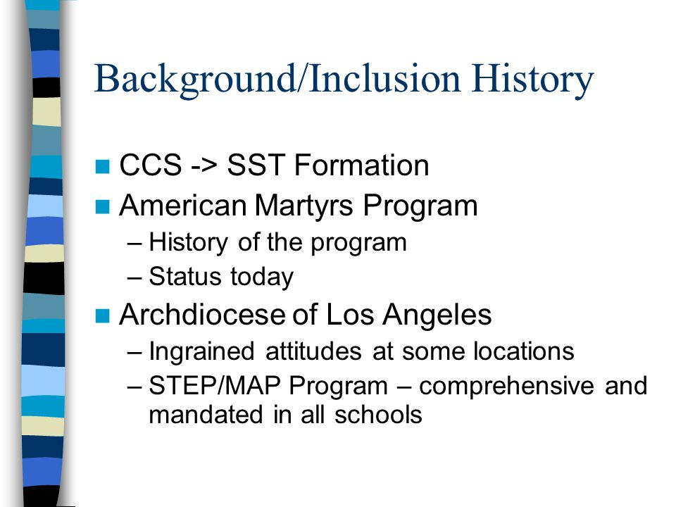 Background/Inclusion History CCS -> SST Formation American Martyrs Program –History of the program –Status today Archdiocese of Los Angeles –Ingrained attitudes at some locations –STEP/MAP Program – comprehensive and mandated in all schools