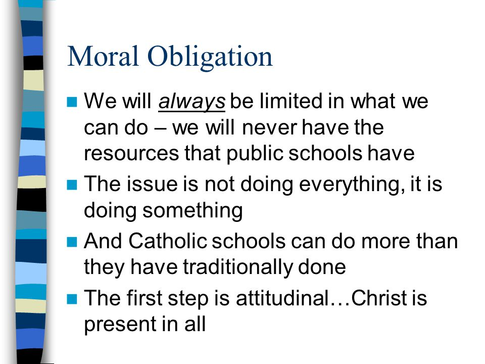 Moral Obligation We will always be limited in what we can do – we will never have the resources that public schools have The issue is not doing everything, it is doing something And Catholic schools can do more than they have traditionally done The first step is attitudinal…Christ is present in all