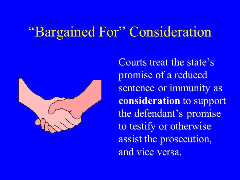 Bargained For Consideration Courts treat the state's promise of a reduced sentence or immunity as consideration to support the defendant's promise to testify or otherwise assist the prosecution, and vice versa.