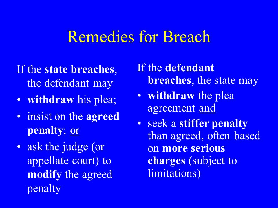 Remedies for Breach If the state breaches, the defendant may withdraw his plea; insist on the agreed penalty; or ask the judge (or appellate court) to modify the agreed penalty If the defendant breaches, the state may withdraw the plea agreement and seek a stiffer penalty than agreed, often based on more serious charges (subject to limitations)