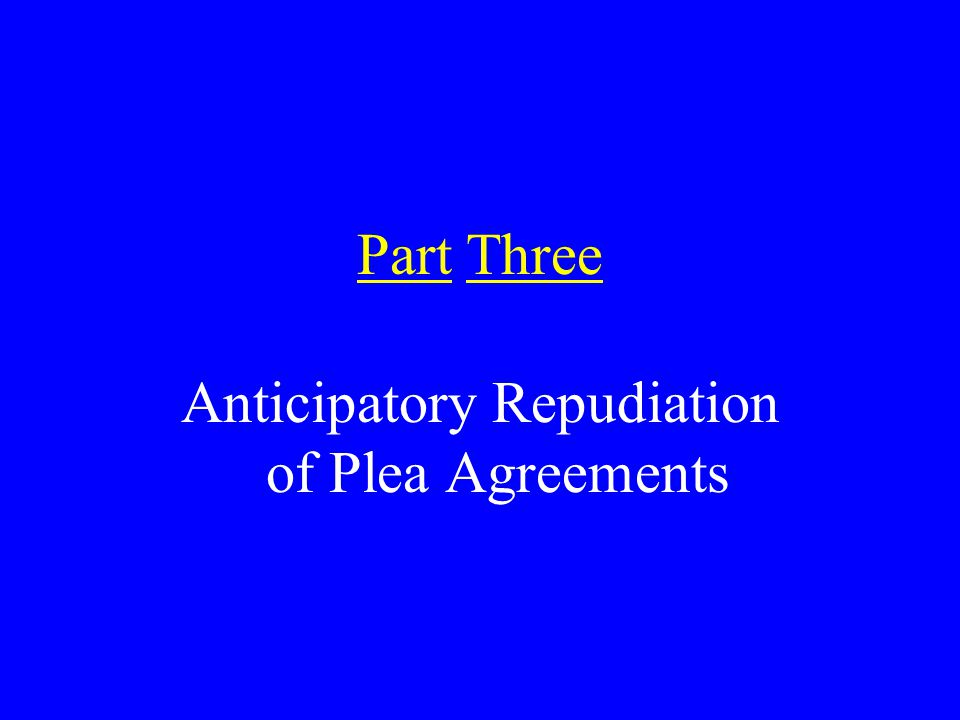 Part Three Anticipatory Repudiation of Plea Agreements