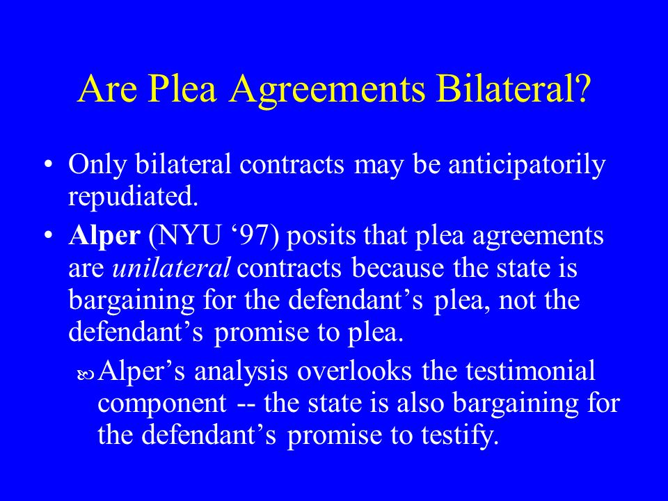 Are Plea Agreements Bilateral. Only bilateral contracts may be anticipatorily repudiated.