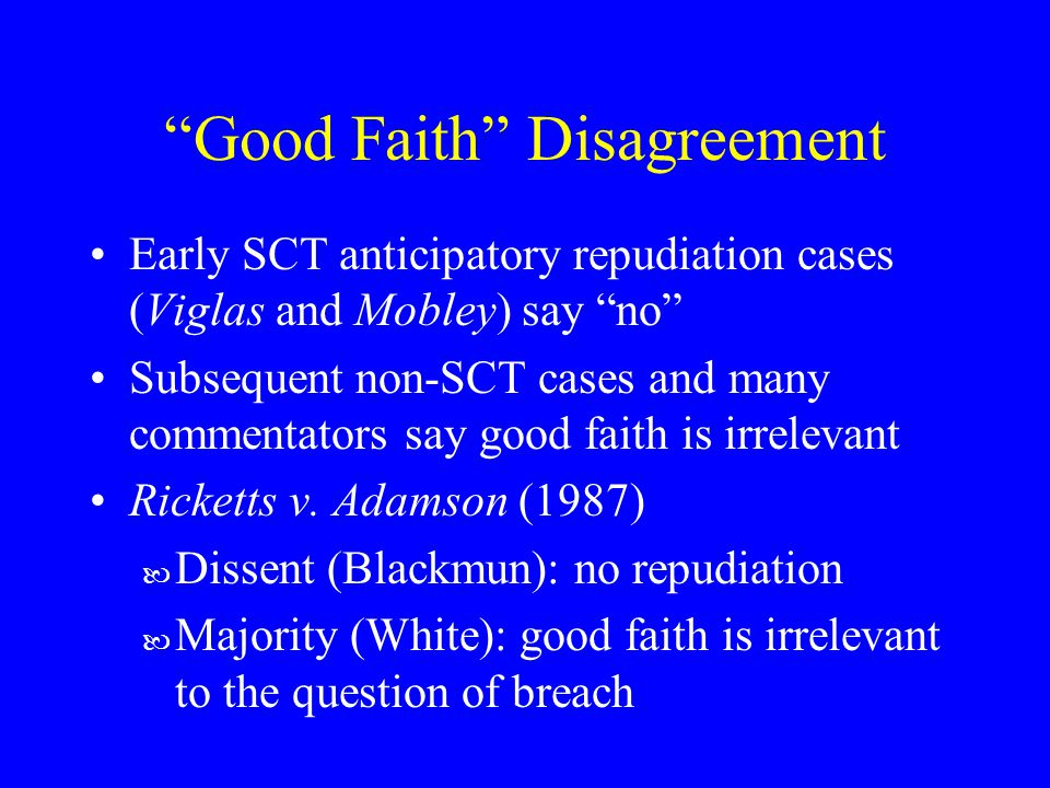 Good Faith Disagreement Early SCT anticipatory repudiation cases (Viglas and Mobley) say no Subsequent non-SCT cases and many commentators say good faith is irrelevant Ricketts v.