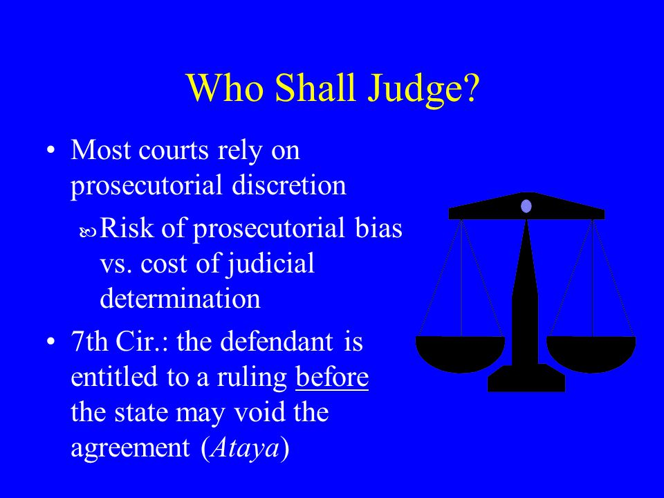 Who Shall Judge. Most courts rely on prosecutorial discretion — Risk of prosecutorial bias vs.