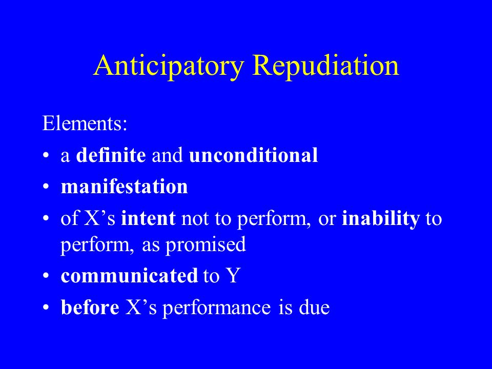 Anticipatory Repudiation Elements: a definite and unconditional manifestation of X's intent not to perform, or inability to perform, as promised communicated to Y before X's performance is due