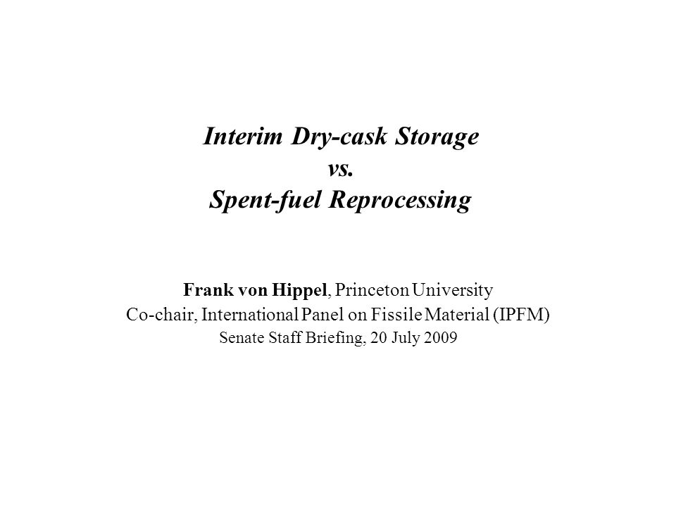 Interim Dry-cask Storage vs. Spent-fuel Reprocessing Frank von Hippel, Princeton University Co-chair, International Panel on Fissile Material (IPFM) S