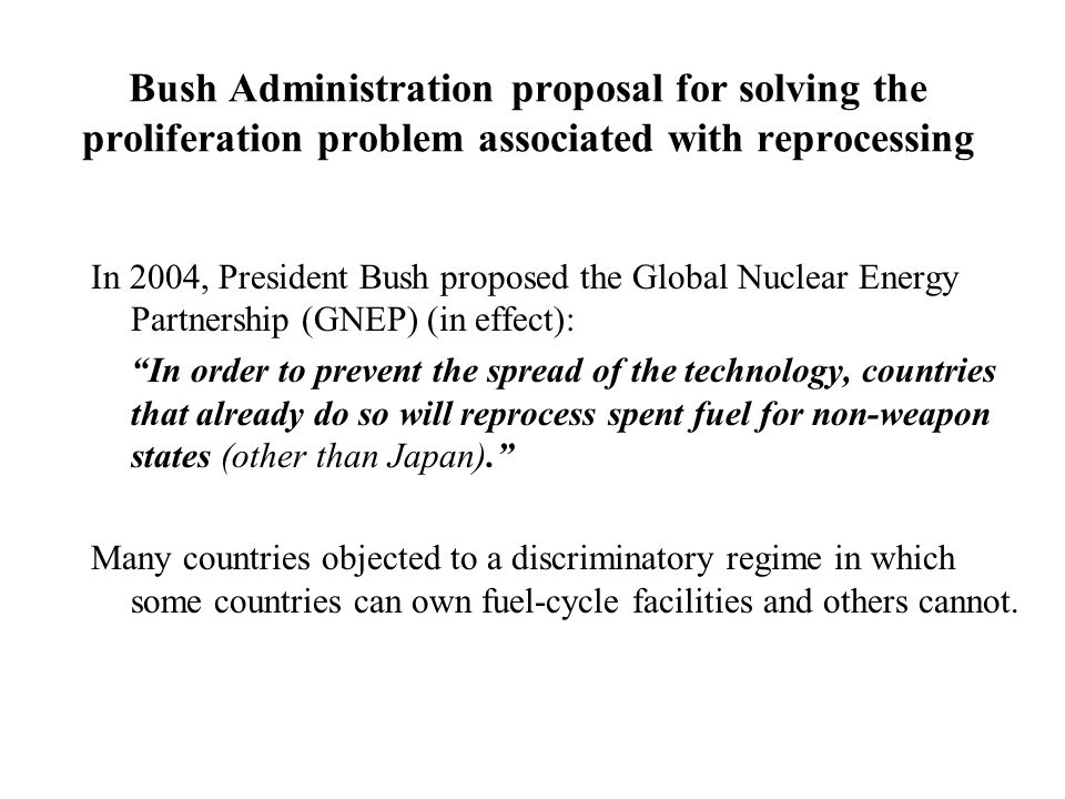Bush Administration proposal for solving the proliferation problem associated with reprocessing In 2004, President Bush proposed the Global Nuclear En