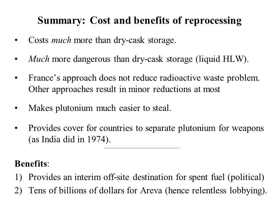 Summary: Cost and benefits of reprocessing Costs much more than dry-cask storage. Much more dangerous than dry-cask storage (liquid HLW). France's app