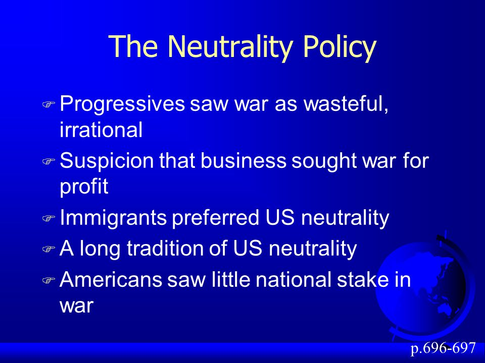 The Neutrality Policy F Progressives saw war as wasteful, irrational F Suspicion that business sought war for profit F Immigrants preferred US neutrality F A long tradition of US neutrality F Americans saw little national stake in war p.696-697