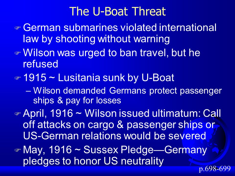 The U-Boat Threat F German submarines violated international law by shooting without warning F Wilson was urged to ban travel, but he refused F 1915 ~ Lusitania sunk by U-Boat –Wilson demanded Germans protect passenger ships & pay for losses F April, 1916 ~ Wilson issued ultimatum: Call off attacks on cargo & passenger ships or US-German relations would be severed F May, 1916 ~ Sussex Pledge—Germany pledges to honor US neutrality p.698-699