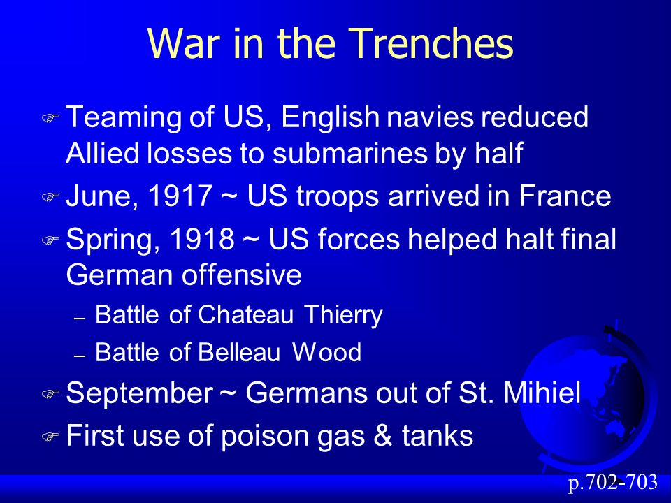 War in the Trenches F Teaming of US, English navies reduced Allied losses to submarines by half F June, 1917 ~ US troops arrived in France F Spring, 1918 ~ US forces helped halt final German offensive – Battle of Chateau Thierry – Battle of Belleau Wood F September ~ Germans out of St.