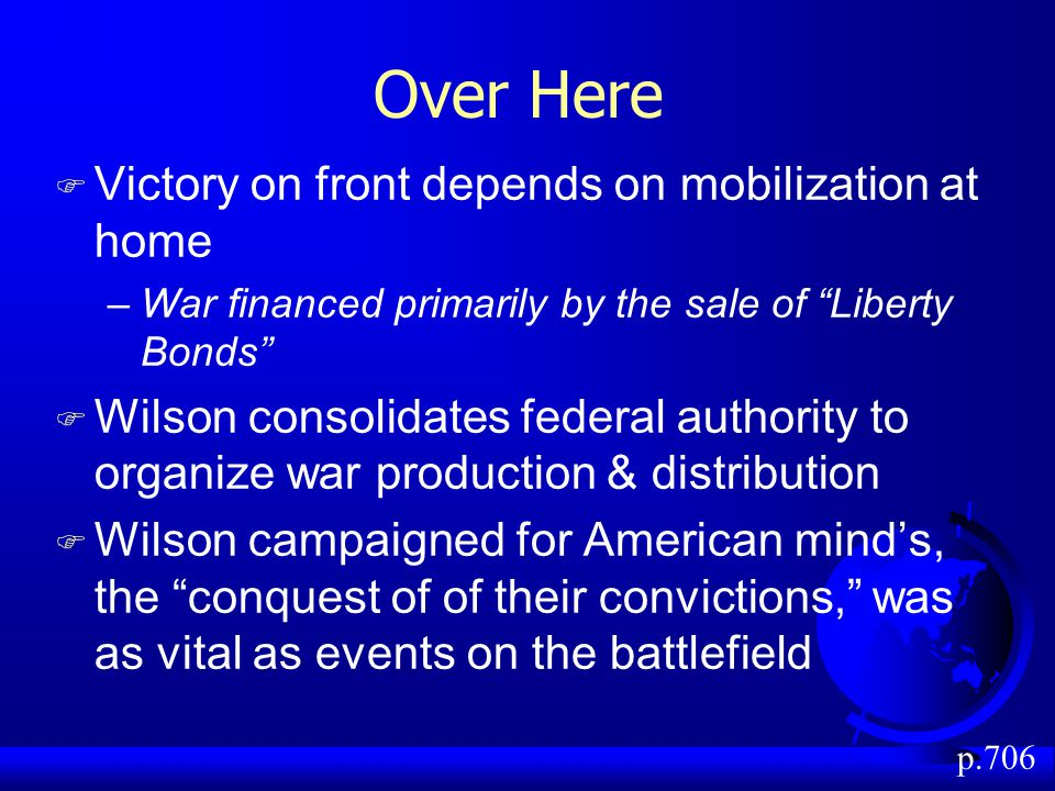 Over Here F Victory on front depends on mobilization at home –War financed primarily by the sale of Liberty Bonds F Wilson consolidates federal authority to organize war production & distribution F Wilson campaigned for American mind's, the conquest of of their convictions, was as vital as events on the battlefield p.706