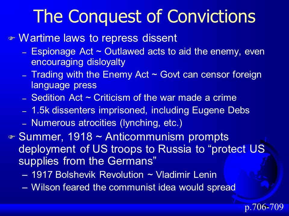 The Conquest of Convictions F Wartime laws to repress dissent – Espionage Act ~ Outlawed acts to aid the enemy, even encouraging disloyalty – Trading with the Enemy Act ~ Govt can censor foreign language press – Sedition Act ~ Criticism of the war made a crime – 1.5k dissenters imprisoned, including Eugene Debs – Numerous atrocities (lynching, etc.) F Summer, 1918 ~ Anticommunism prompts deployment of US troops to Russia to protect US supplies from the Germans –1917 Bolshevik Revolution ~ Vladimir Lenin –Wilson feared the communist idea would spread p.706-709