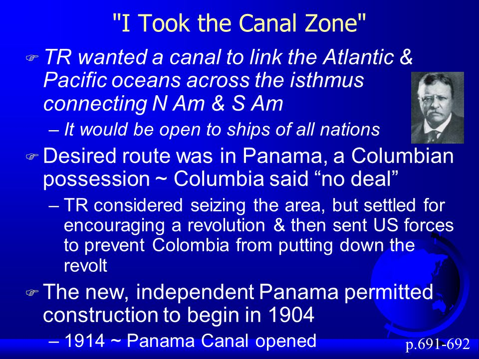 I Took the Canal Zone F TR wanted a canal to link the Atlantic & Pacific oceans across the isthmus connecting N Am & S Am –It would be open to ships of all nations F Desired route was in Panama, a Columbian possession ~ Columbia said no deal –TR considered seizing the area, but settled for encouraging a revolution & then sent US forces to prevent Colombia from putting down the revolt F The new, independent Panama permitted construction to begin in 1904 –1914 ~ Panama Canal opened p.691-692