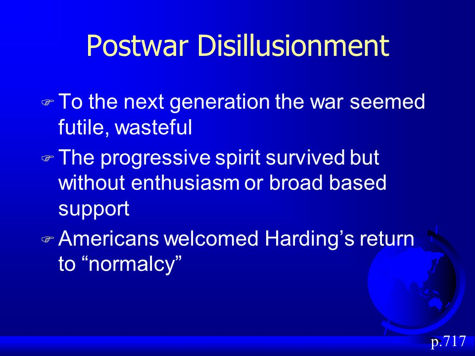 Postwar Disillusionment F To the next generation the war seemed futile, wasteful F The progressive spirit survived but without enthusiasm or broad based support F Americans welcomed Harding's return to normalcy p.717