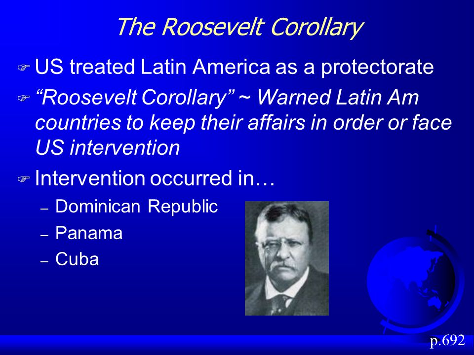 The Roosevelt Corollary F US treated Latin America as a protectorate F Roosevelt Corollary ~ Warned Latin Am countries to keep their affairs in order or face US intervention F Intervention occurred in… – Dominican Republic – Panama – Cuba p.692
