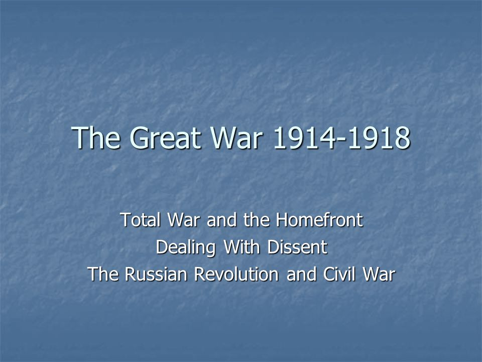 The Great War 1914-1918 Total War and the Homefront Dealing With Dissent The Russian Revolution and Civil War