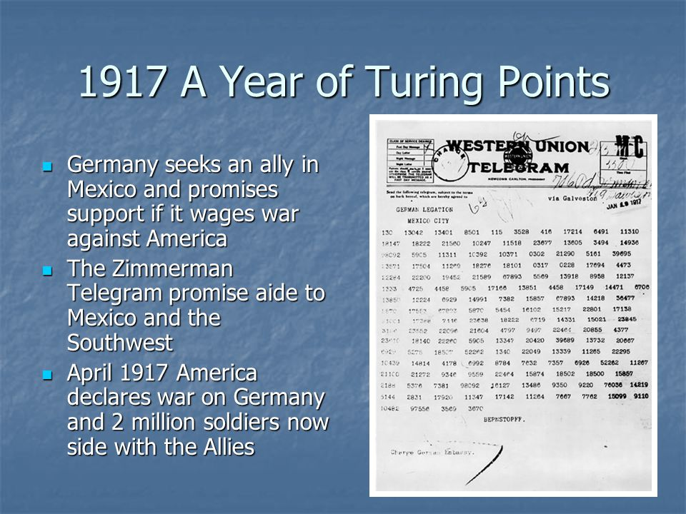 1917 A Year of Turing Points Germany seeks an ally in Mexico and promises support if it wages war against America Germany seeks an ally in Mexico and