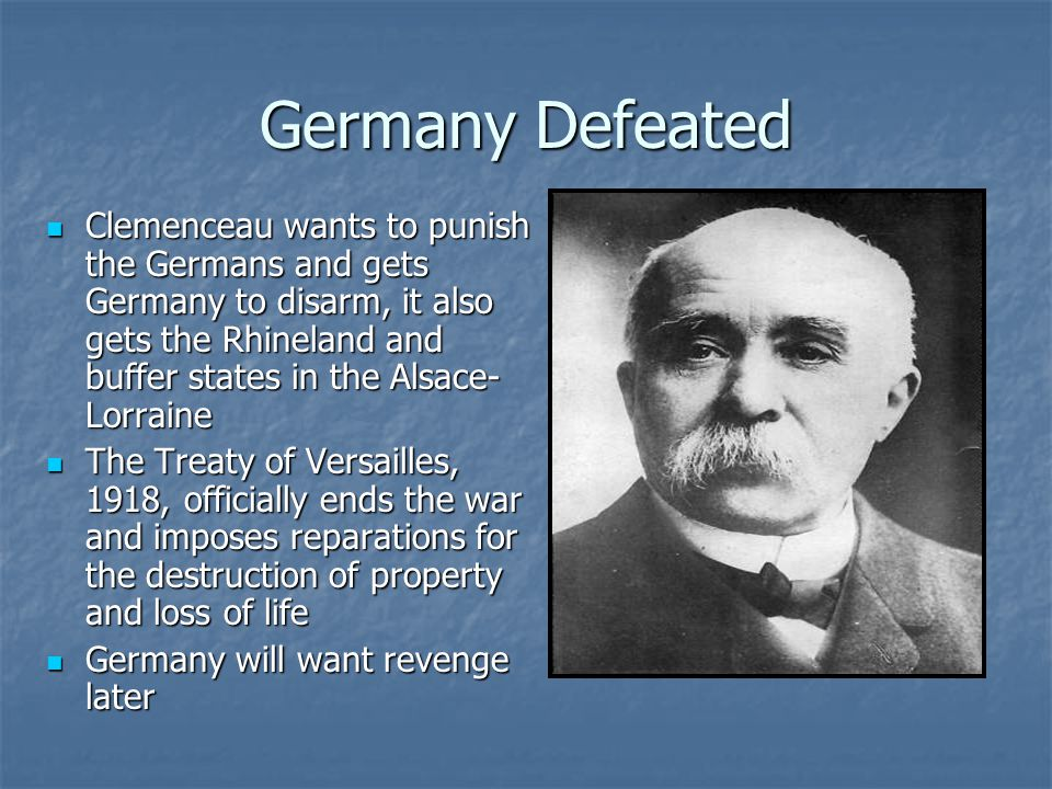 Germany Defeated Clemenceau wants to punish the Germans and gets Germany to disarm, it also gets the Rhineland and buffer states in the Alsace- Lorrai