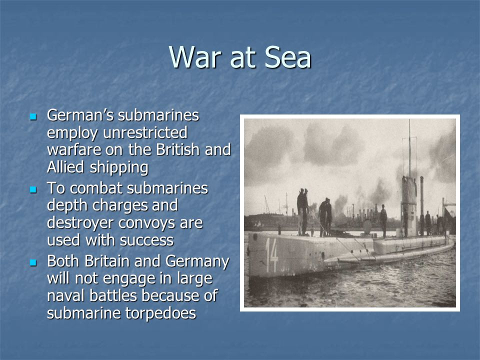 War at Sea German's submarines employ unrestricted warfare on the British and Allied shipping German's submarines employ unrestricted warfare on the B