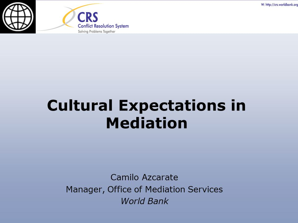 Cultural Expectations in Mediation Camilo Azcarate Manager, Office of Mediation Services World Bank