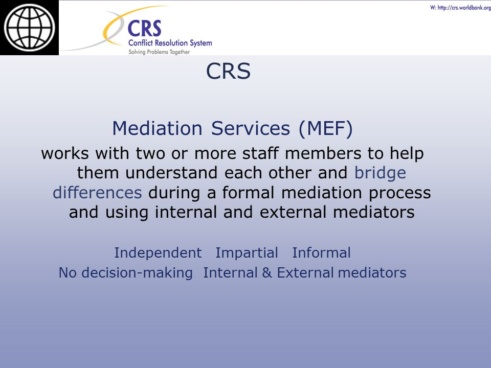 Mediation Services (MEF) works with two or more staff members to help them understand each other and bridge differences during a formal mediation process and using internal and external mediators Independent Impartial Informal No decision-making Internal & External mediators CRS