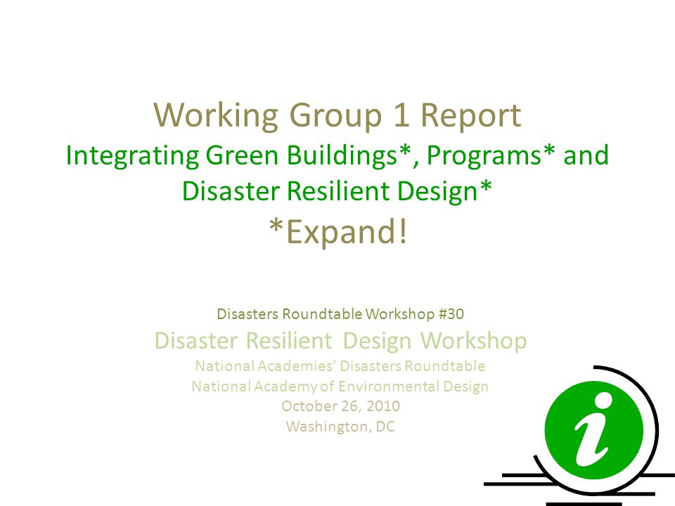 Working Group 1 Report Integrating Green Buildings*, Programs* and Disaster Resilient Design* *Expand! Disasters Roundtable Workshop #30 Disaster Resi