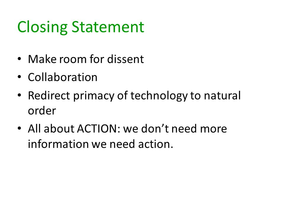 Closing Statement Make room for dissent Collaboration Redirect primacy of technology to natural order All about ACTION: we don't need more information