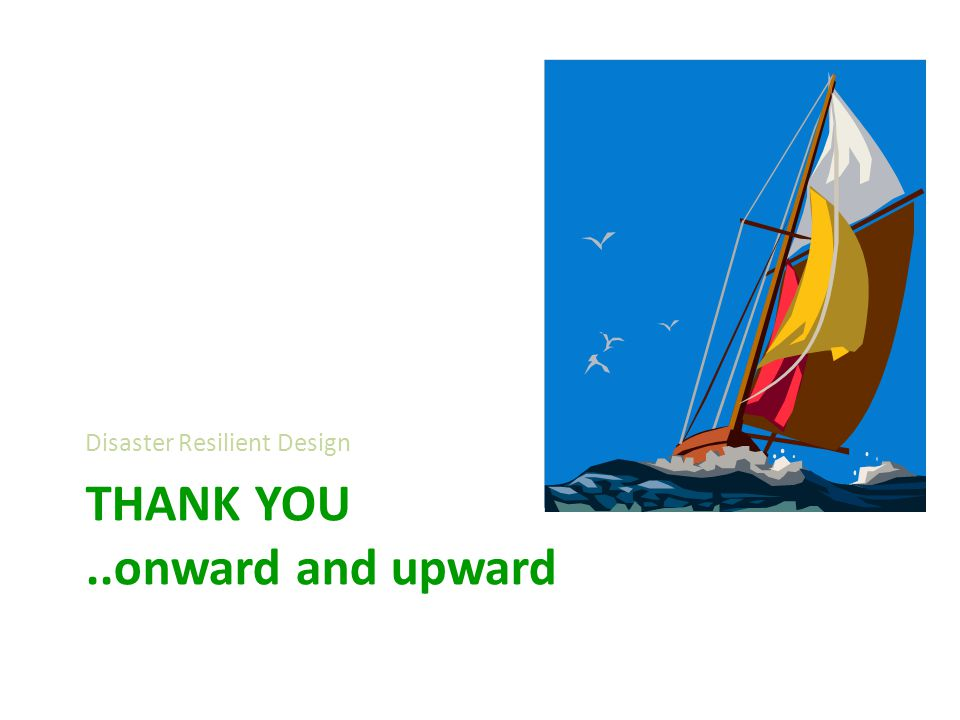 THANK YOU..onward and upward Disaster Resilient Design