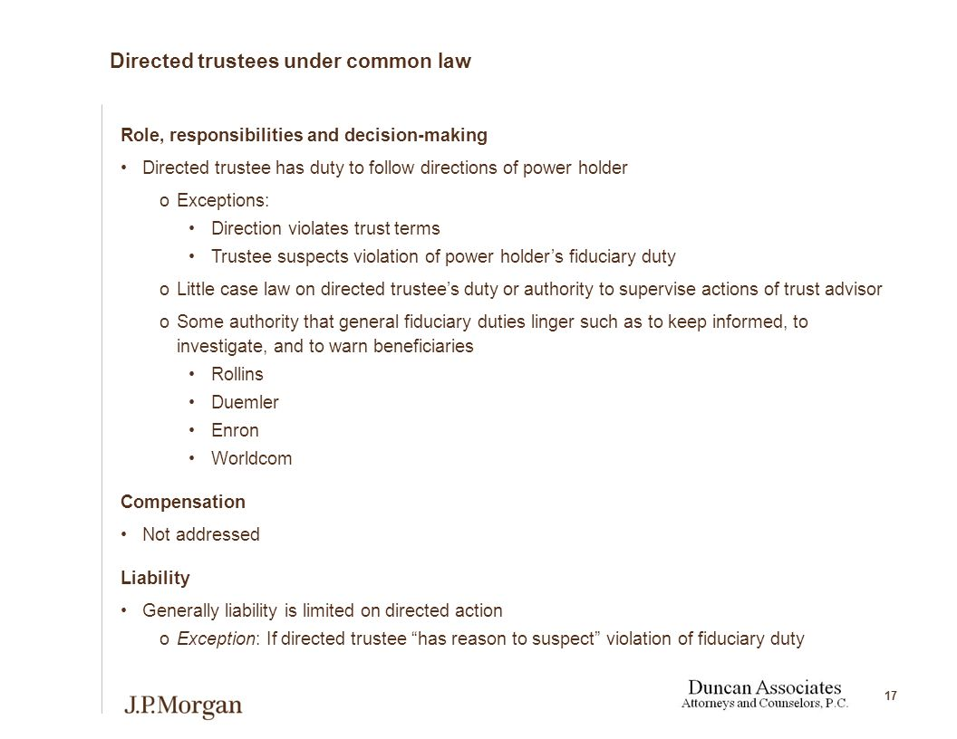 17 Directed trustees under common law Role, responsibilities and decision-making Directed trustee has duty to follow directions of power holder oExceptions: Direction violates trust terms Trustee suspects violation of power holder's fiduciary duty oLittle case law on directed trustee's duty or authority to supervise actions of trust advisor oSome authority that general fiduciary duties linger such as to keep informed, to investigate, and to warn beneficiaries Rollins Duemler Enron Worldcom Compensation Not addressed Liability Generally liability is limited on directed action oException: If directed trustee has reason to suspect violation of fiduciary duty