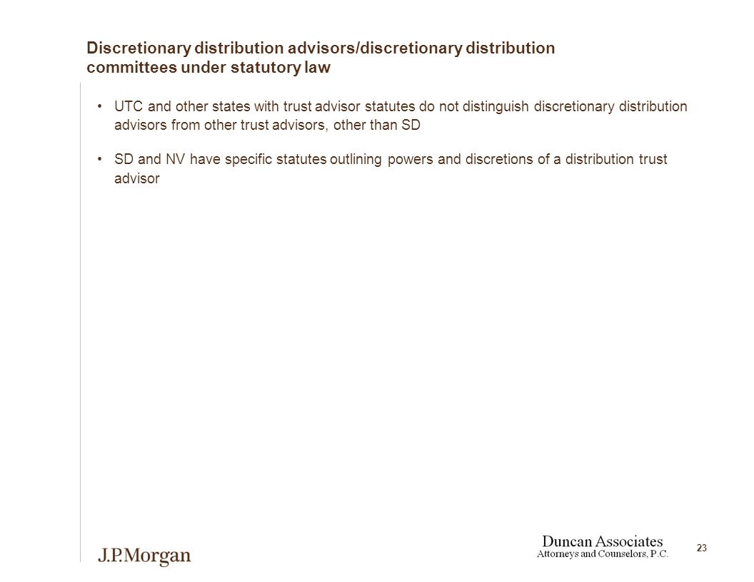 23 Discretionary distribution advisors/discretionary distribution committees under statutory law UTC and other states with trust advisor statutes do not distinguish discretionary distribution advisors from other trust advisors, other than SD SD and NV have specific statutes outlining powers and discretions of a distribution trust advisor