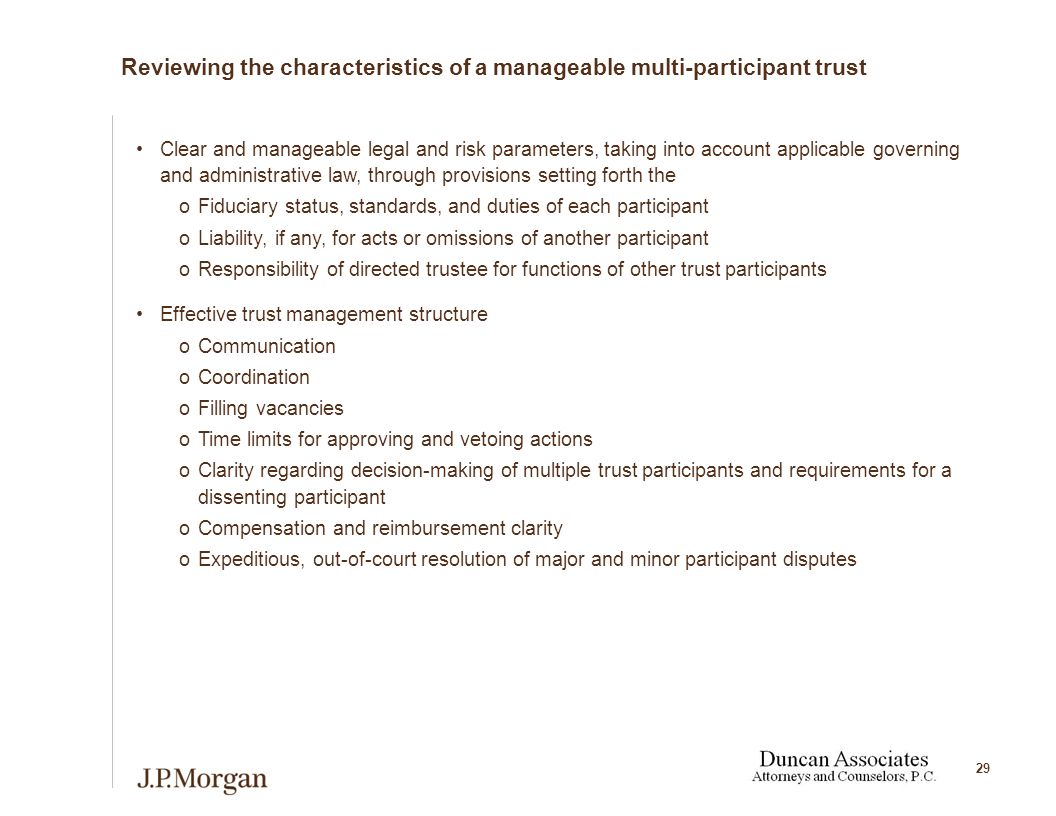 29 Reviewing the characteristics of a manageable multi-participant trust Clear and manageable legal and risk parameters, taking into account applicable governing and administrative law, through provisions setting forth the oFiduciary status, standards, and duties of each participant oLiability, if any, for acts or omissions of another participant oResponsibility of directed trustee for functions of other trust participants Effective trust management structure oCommunication oCoordination oFilling vacancies oTime limits for approving and vetoing actions oClarity regarding decision-making of multiple trust participants and requirements for a dissenting participant oCompensation and reimbursement clarity oExpeditious, out-of-court resolution of major and minor participant disputes
