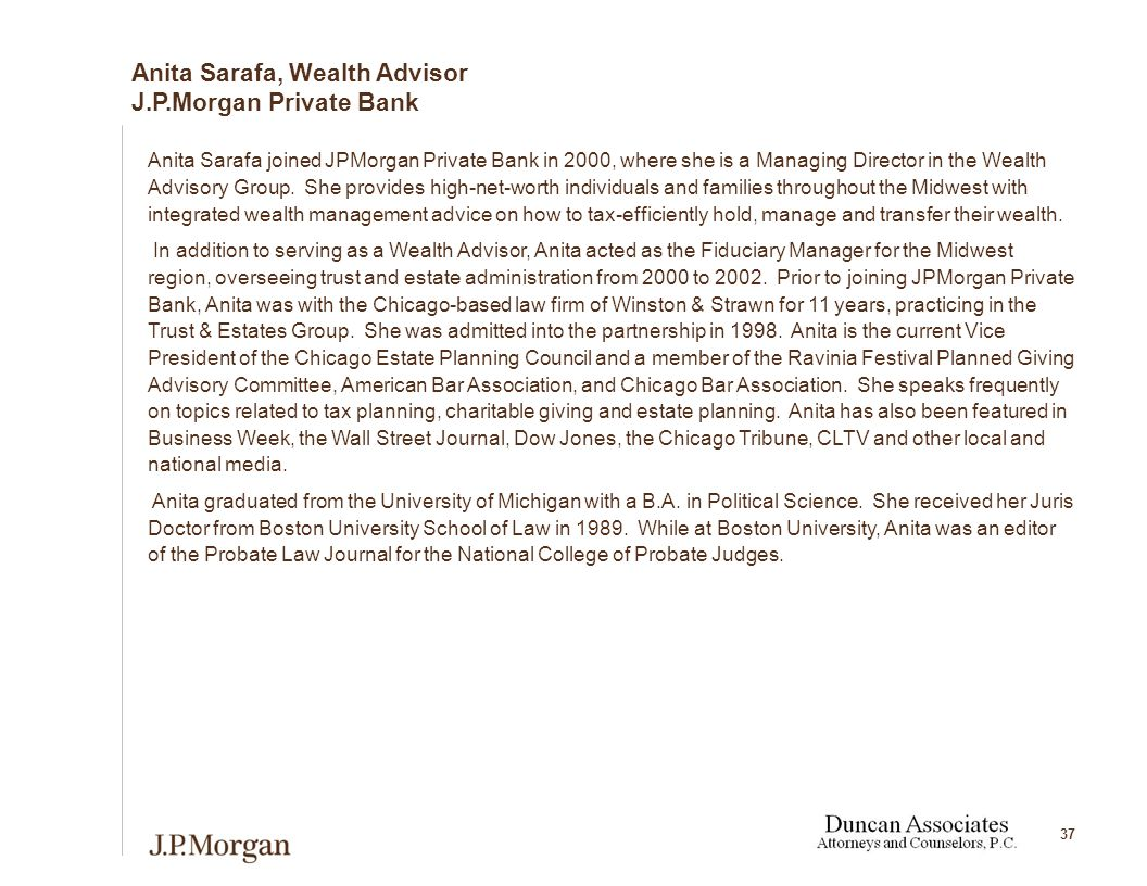 37 Anita Sarafa joined JPMorgan Private Bank in 2000, where she is a Managing Director in the Wealth Advisory Group.