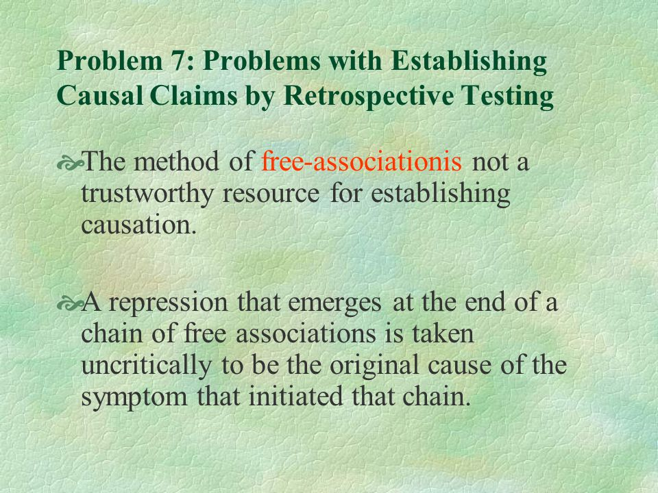 Problem 7: Problems with Establishing Causal Claims by Retrospective Testing  The method of free-associationis not a trustworthy resource for establishing causation.