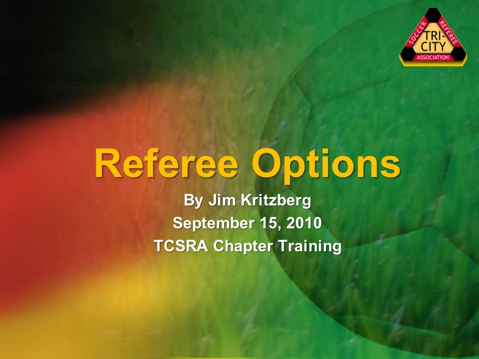 Referee Options By Jim Kritzberg September 15, 2010 TCSRA Chapter Training