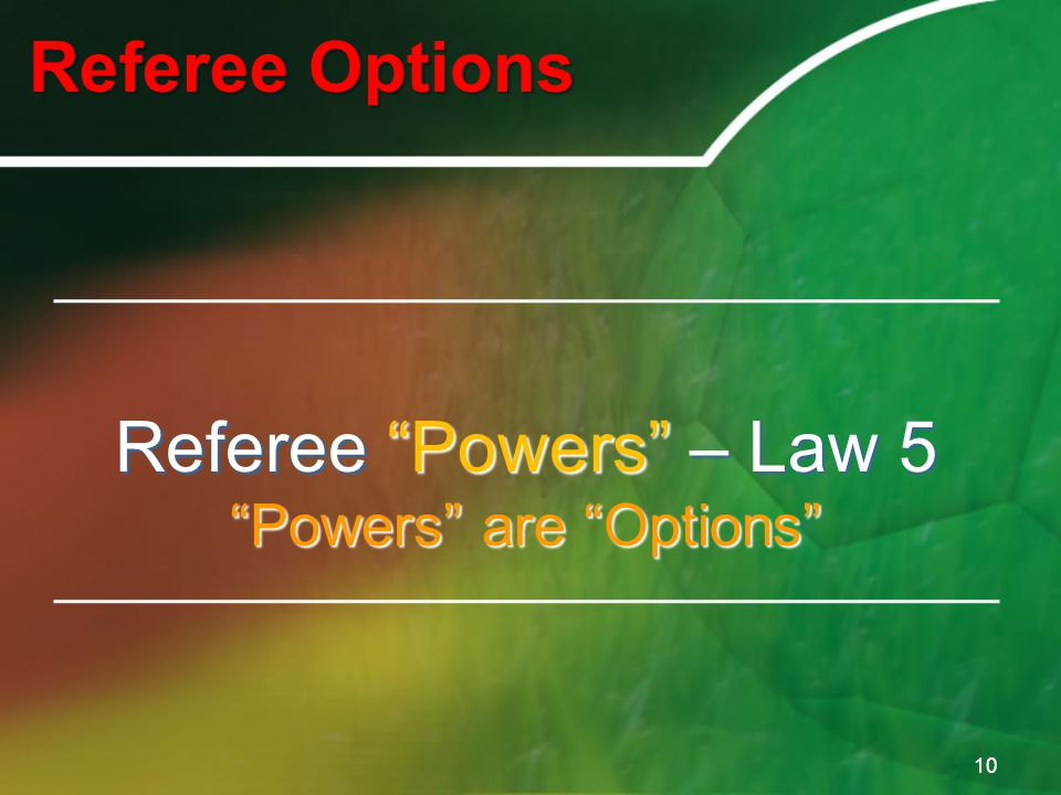 Referee Options 10 Referee Powers – Law 5 Powers are Options