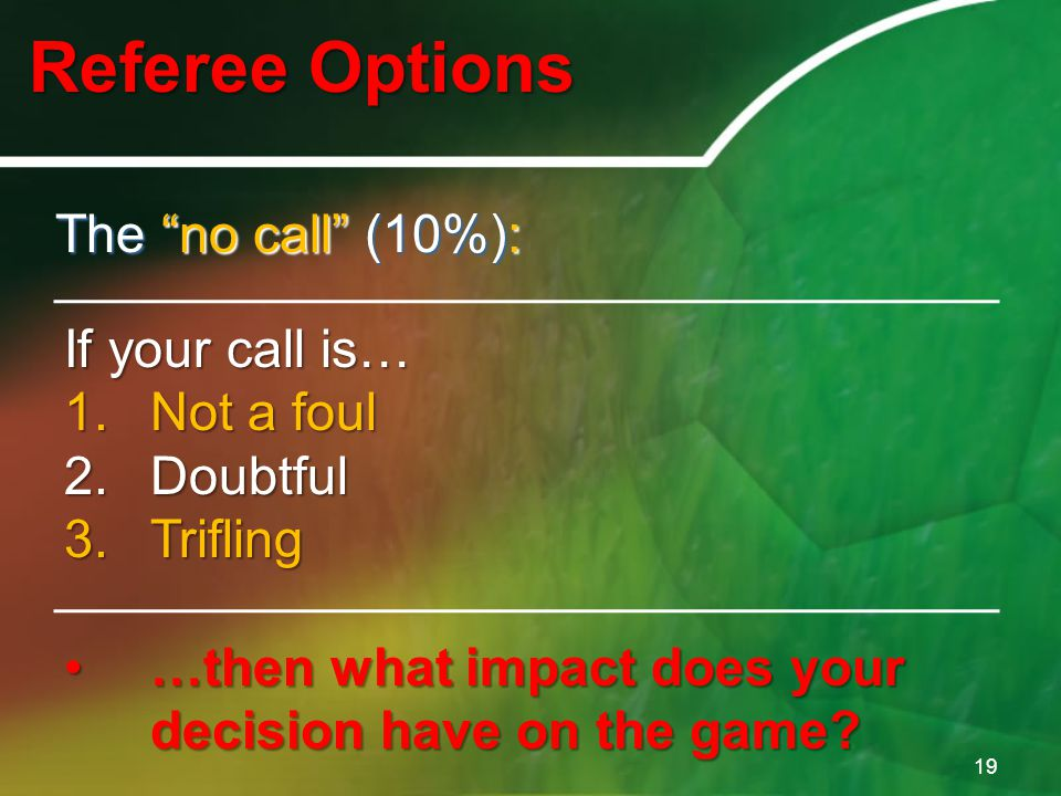 "Referee Options 19 The ""no call"" (10%): If your call is… 1.Not a foul 2.Doubtful 3.Trifling …then what impact does your decision have on the game?…the"