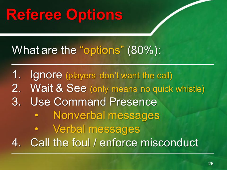 "Referee Options 25 What are the ""options"" (80%): 1.Ignore (players don't want the call) 2.Wait & See (only means no quick whistle) 3.Use Command Prese"