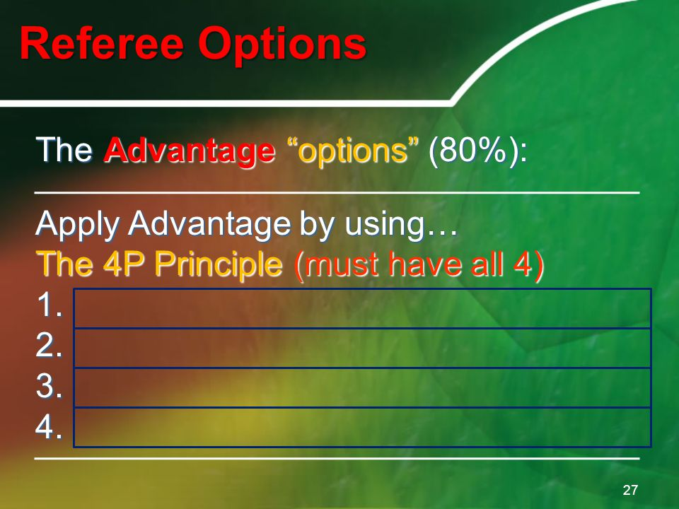 "Referee Options 27 The Advantage ""options"" (80%): Apply Advantage by using… The 4P Principle (must have all 4) 1.Possession 2.Potential 3.Personnel 4."