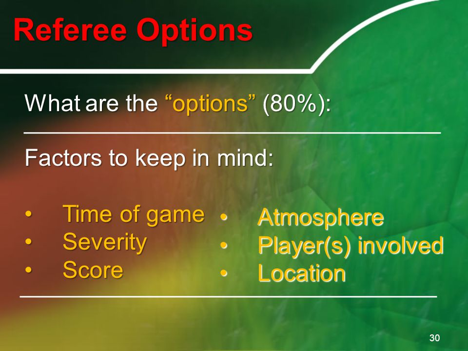 "Referee Options 30 What are the ""options"" (80%): Factors to keep in mind: Time of gameTime of game SeveritySeverity ScoreScore AtmosphereAtmosphere Pl"