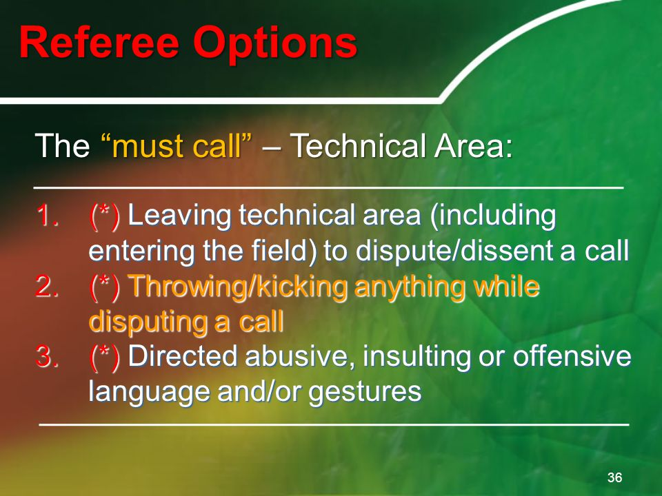 Referee Options 36 The must call – Technical Area: 1.(*) Leaving technical area (including entering the field) to dispute/dissent a call 2.(*) Throwing/kicking anything while disputing a call 3.(*) Directed abusive, insulting or offensive language and/or gestures