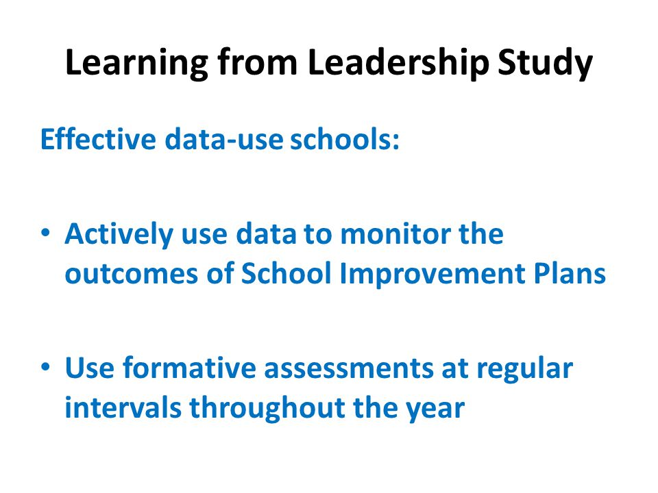 Learning from Leadership Study Effective data-use schools: Actively use data to monitor the outcomes of School Improvement Plans Use formative assessments at regular intervals throughout the year