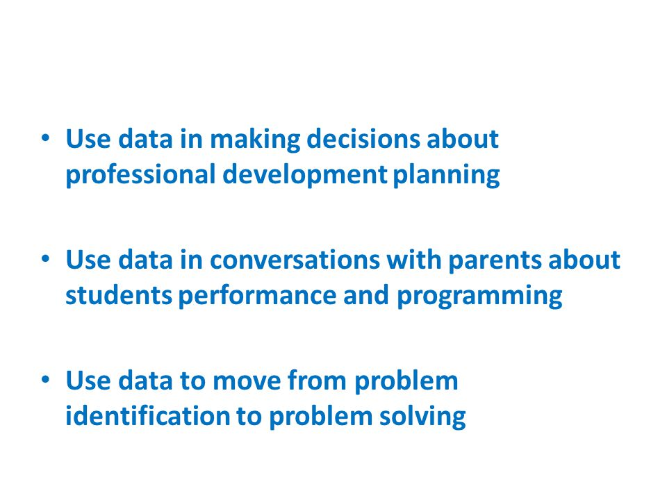 Use data in making decisions about professional development planning Use data in conversations with parents about students performance and programming Use data to move from problem identification to problem solving