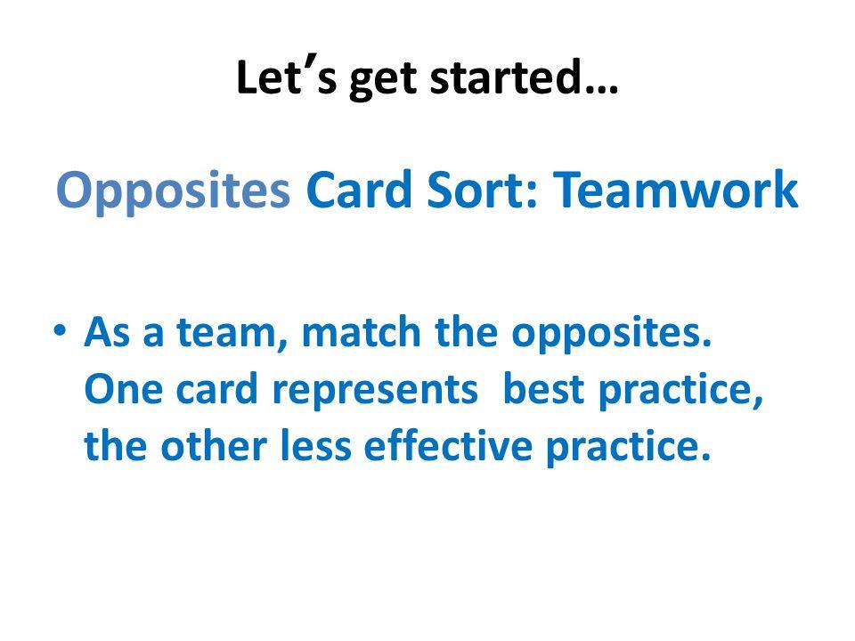 Let's get started… Opposites Card Sort: Teamwork As a team, match the opposites.