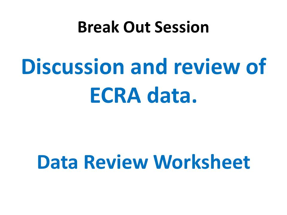 Break Out Session Discussion and review of ECRA data. Data Review Worksheet